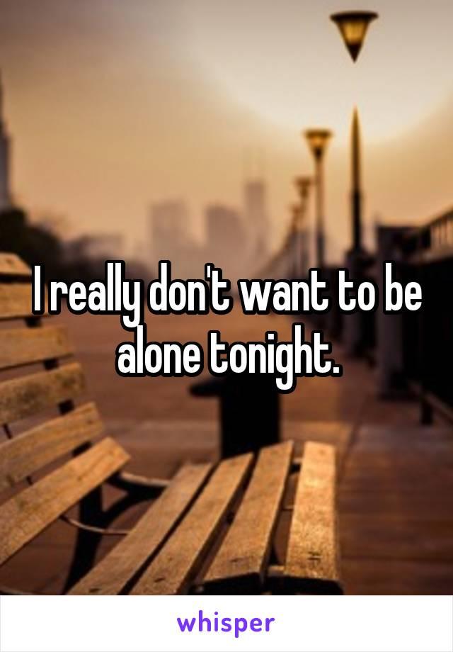 I really don't want to be alone tonight.