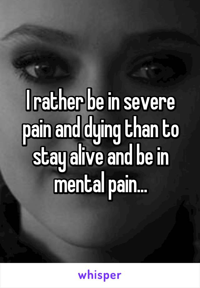 I rather be in severe pain and dying than to stay alive and be in mental pain...