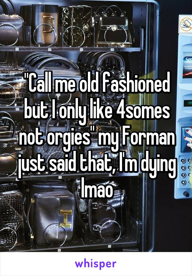 """""""Call me old fashioned but I only like 4somes not orgies"""" my Forman just said that, I'm dying lmao"""
