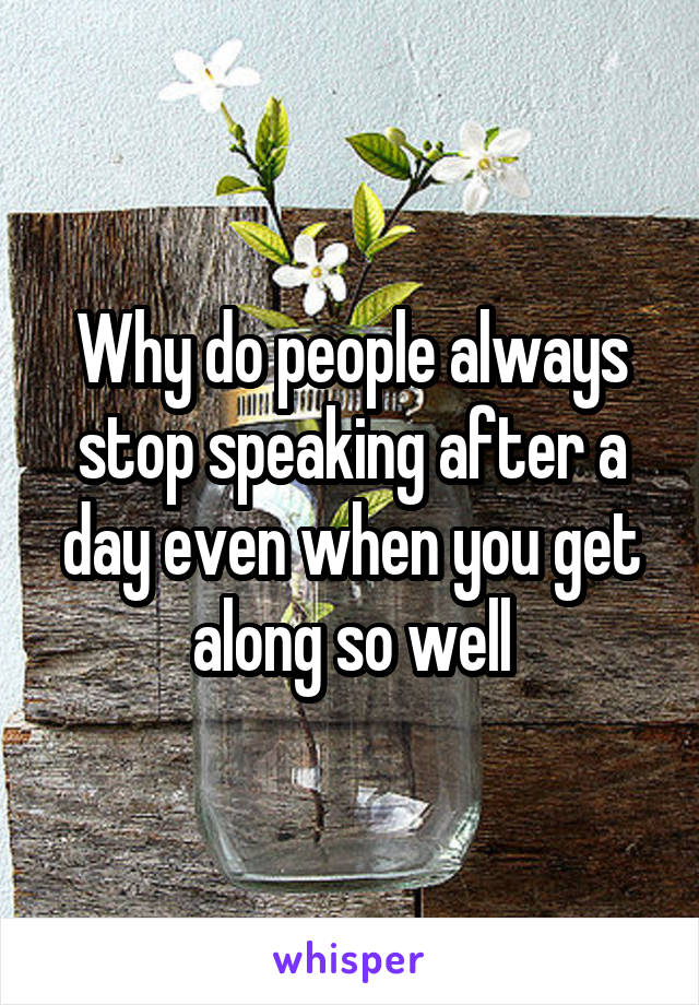 Why do people always stop speaking after a day even when you get along so well