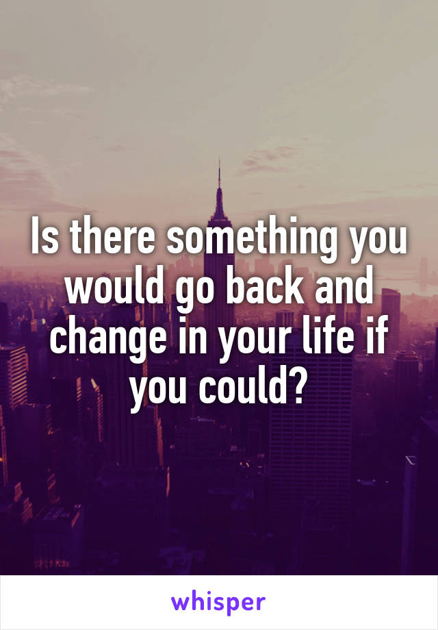Is there something you would go back and change in your life if you could?
