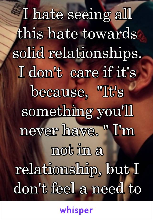 """I hate seeing all this hate towards solid relationships. I don't  care if it's because,  """"It's something you'll never have. """" I'm not in a relationship, but I don't feel a need to be spiteful."""