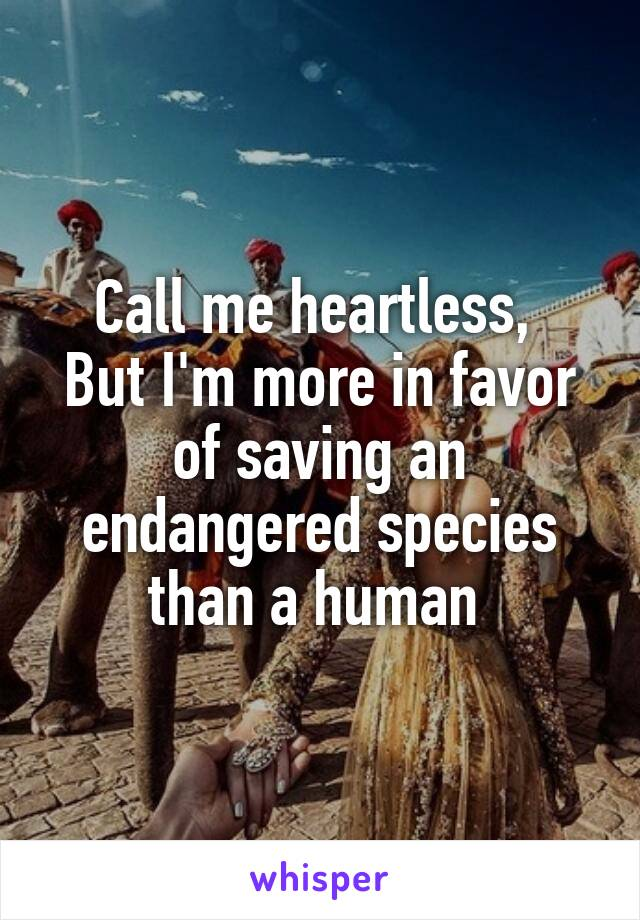 Call me heartless,  But I'm more in favor of saving an endangered species than a human