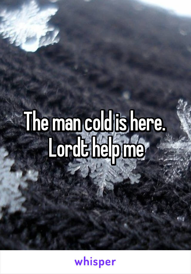 The man cold is here.  Lordt help me