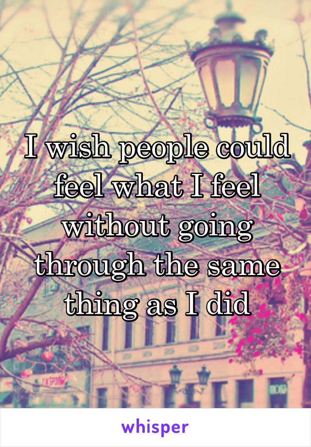 I wish people could feel what I feel without going through the same thing as I did