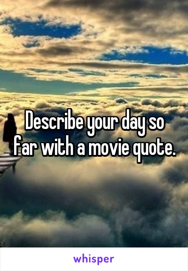 Describe your day so far with a movie quote.