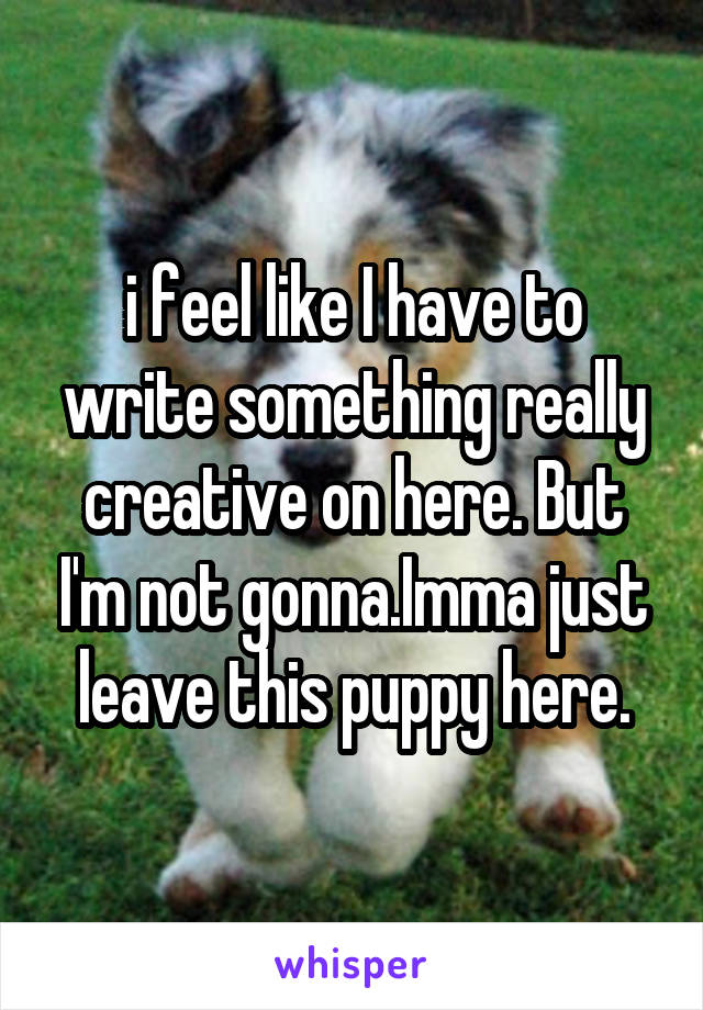 i feel like I have to write something really creative on here. But I'm not gonna.Imma just leave this puppy here.