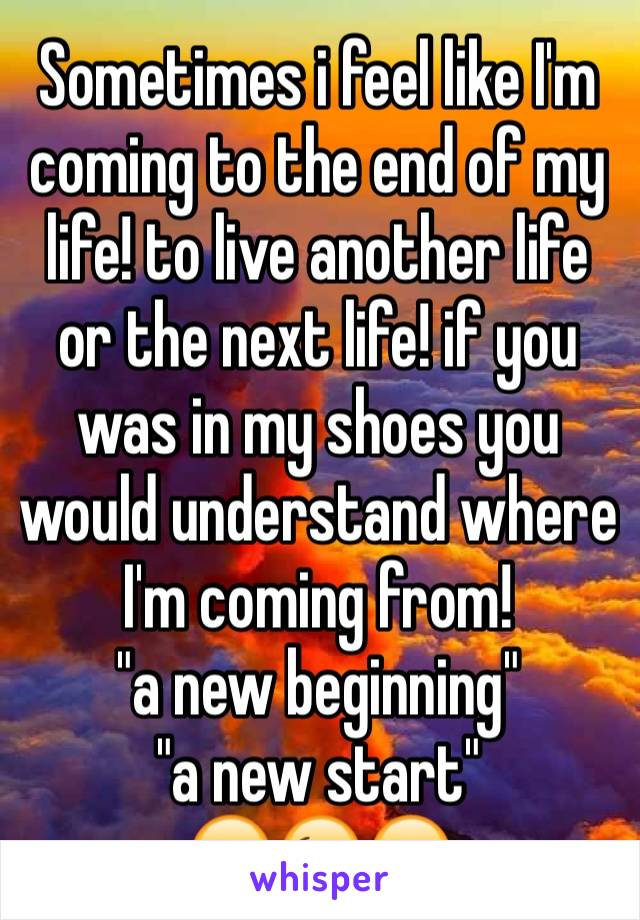 """Sometimes i feel like I'm coming to the end of my life! to live another life or the next life! if you was in my shoes you would understand where I'm coming from! """"a new beginning"""" """"a new start"""" 😔😉😔"""