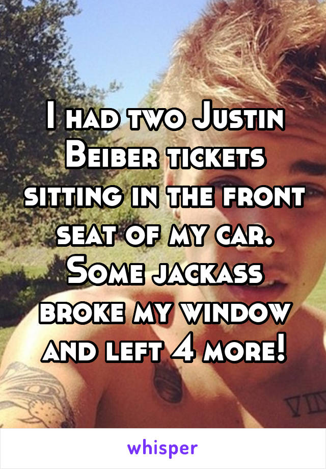 I had two Justin Beiber tickets sitting in the front seat of my car. Some jackass broke my window and left 4 more!