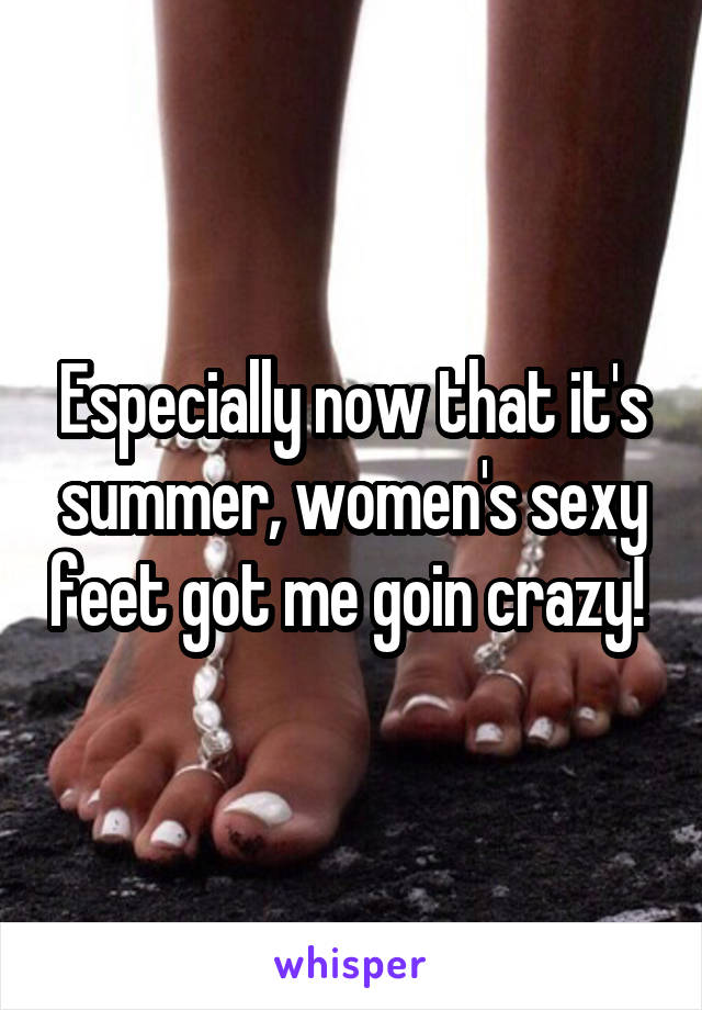 Especially now that it's summer, women's sexy feet got me goin crazy!