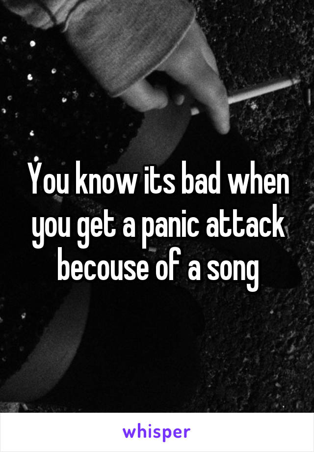 You know its bad when you get a panic attack becouse of a song