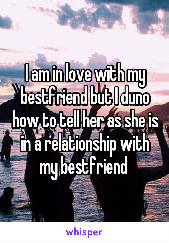 I am in love with my bestfriend but I duno how to tell her as she is in a relationship with my bestfriend