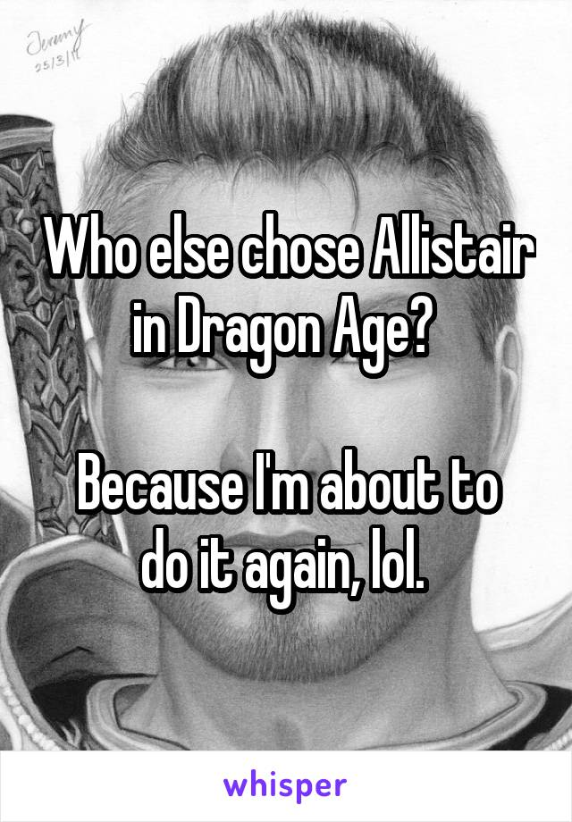 Who else chose Allistair in Dragon Age?   Because I'm about to do it again, lol.