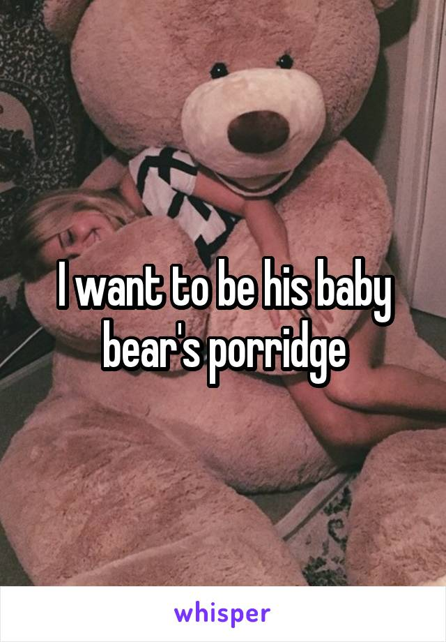 I want to be his baby bear's porridge