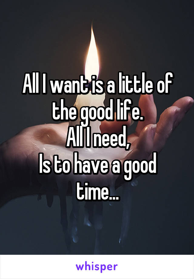 All I want is a little of the good life. All I need, Is to have a good time...