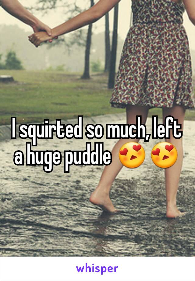 I squirted so much, left a huge puddle 😍😍
