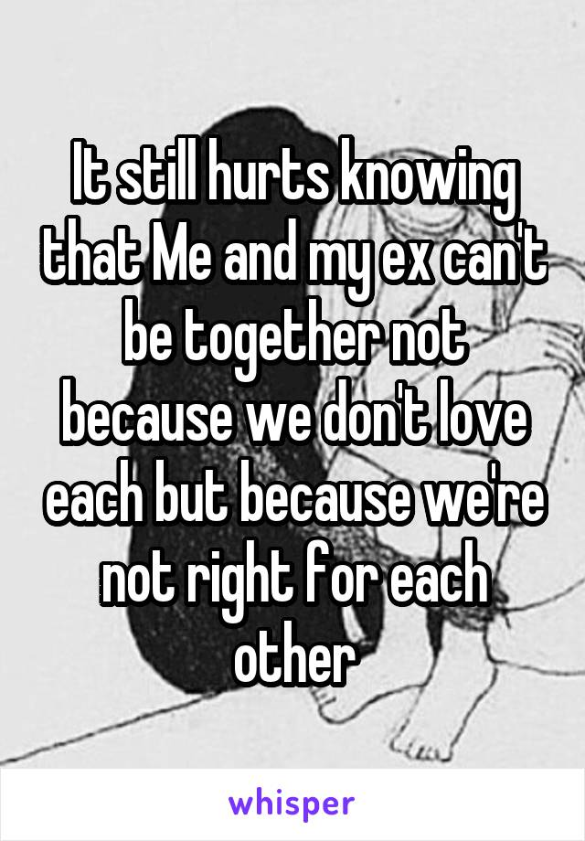 It still hurts knowing that Me and my ex can't be together not because we don't love each but because we're not right for each other