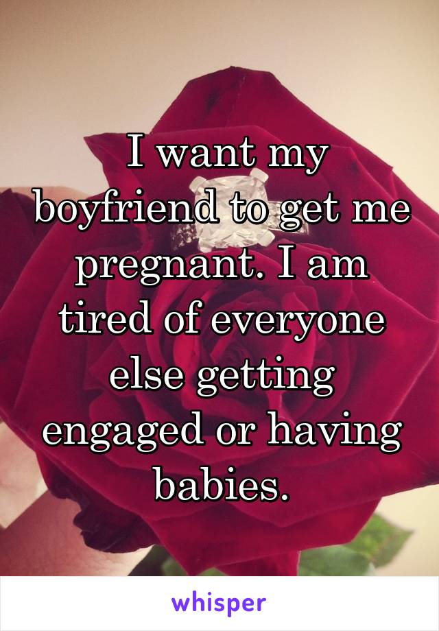 I want my boyfriend to get me pregnant. I am tired of everyone else getting engaged or having babies.