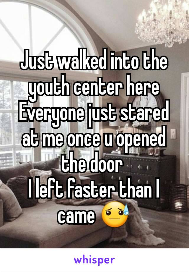 Just walked into the youth center here Everyone just stared at me once u opened the door  I left faster than I came 😓