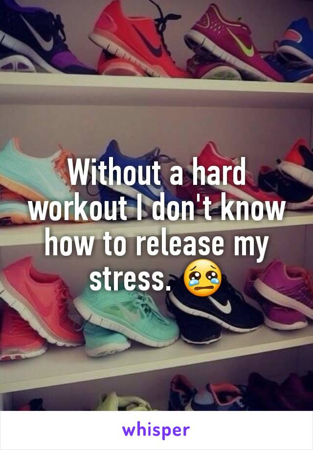 Without a hard workout I don't know how to release my stress. 😢