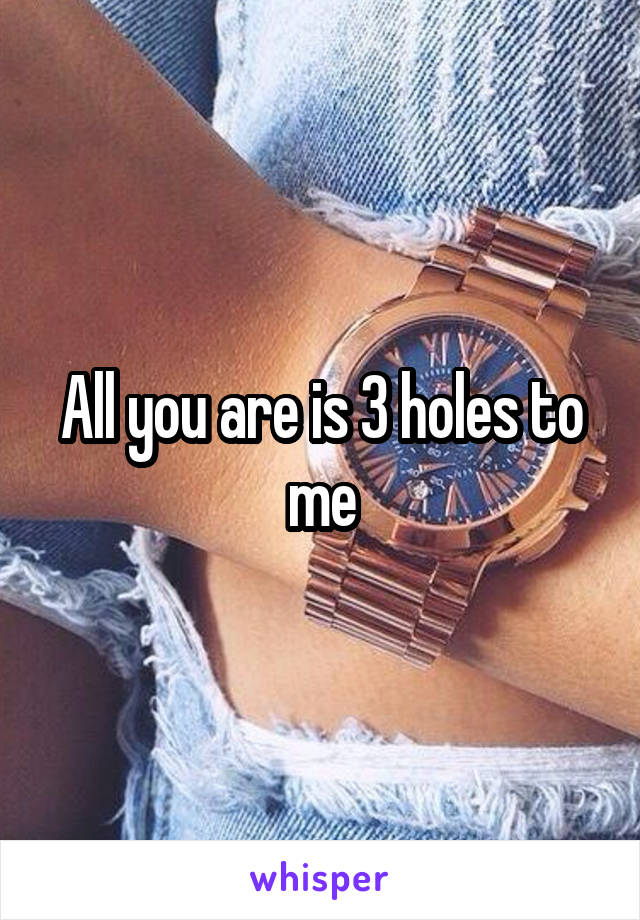 All you are is 3 holes to me
