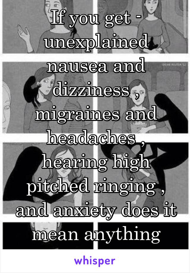 If you get - unexplained nausea and dizziness , migraines and headaches , hearing high pitched ringing , and anxiety does it mean anything serious??