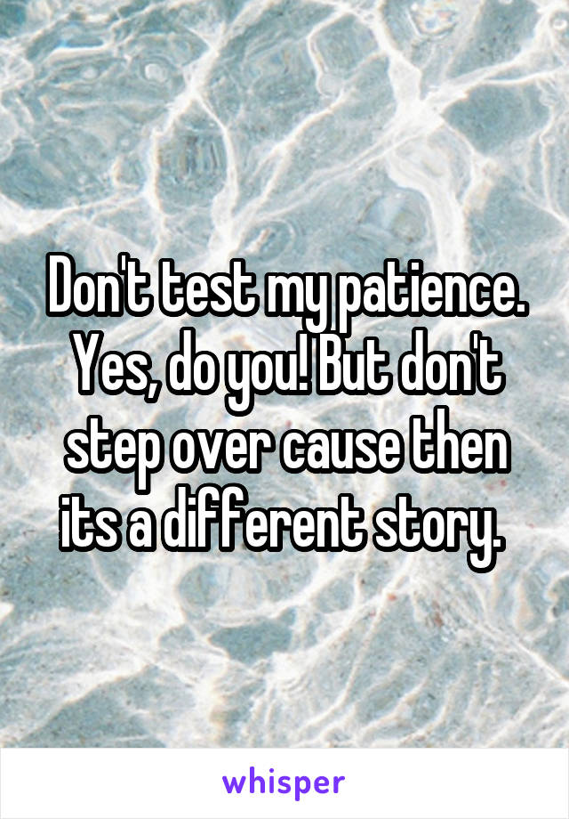 Don't test my patience. Yes, do you! But don't step over cause then its a different story.