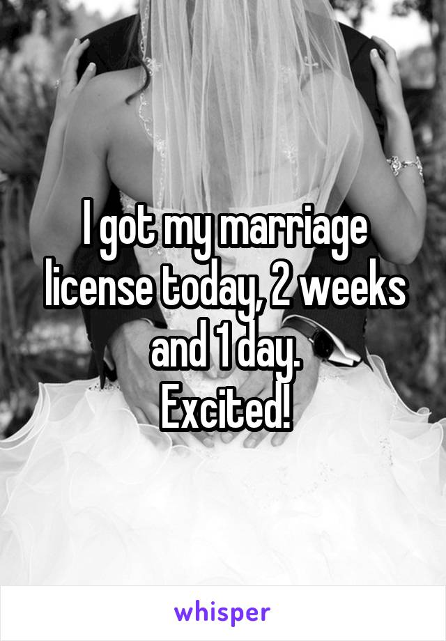 I got my marriage license today, 2 weeks and 1 day. Excited!