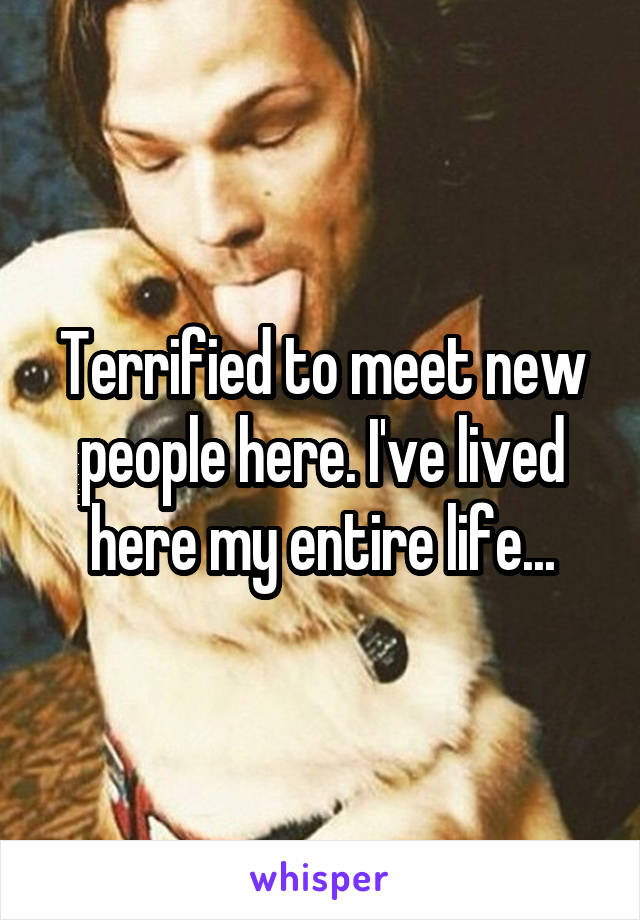 Terrified to meet new people here. I've lived here my entire life...