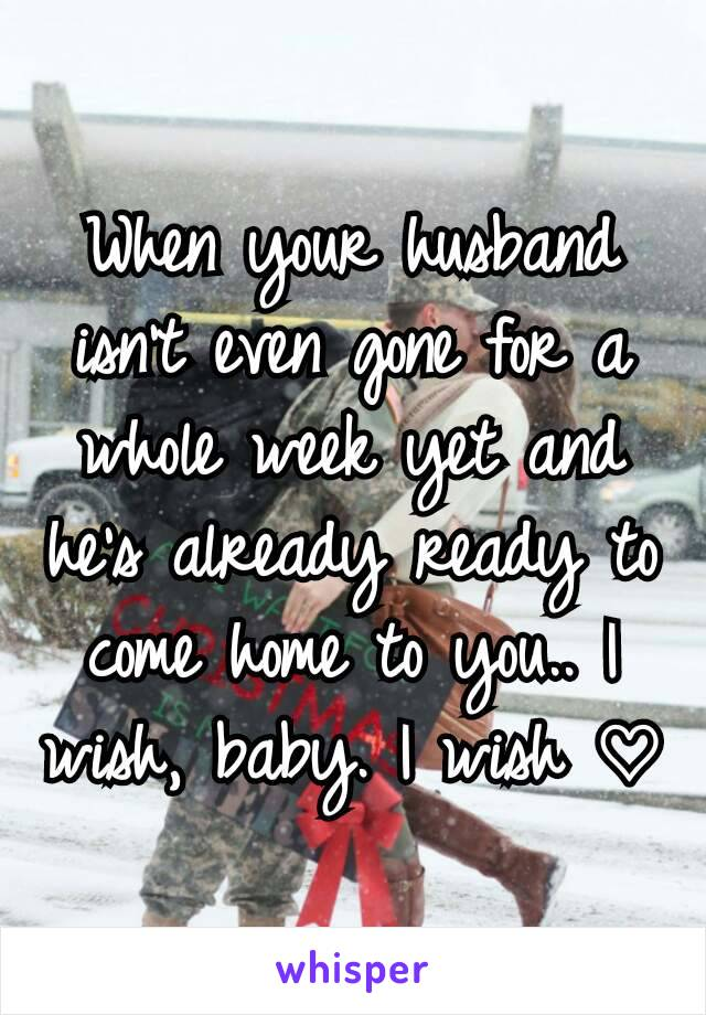 When your husband isn't even gone for a whole week yet and he's already ready to come home to you.. I wish, baby. I wish ♡