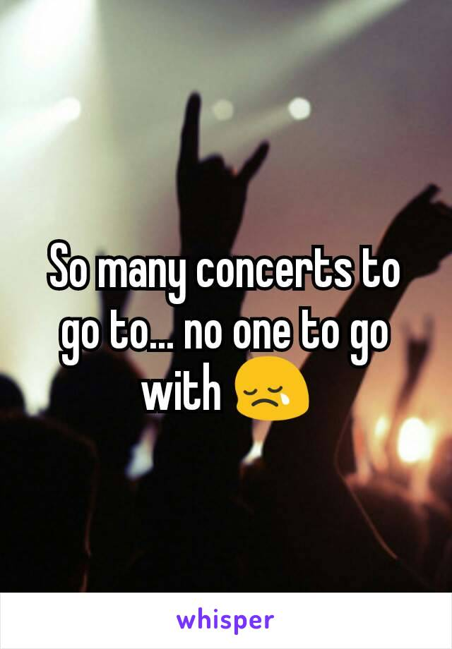 So many concerts to go to... no one to go with 😢