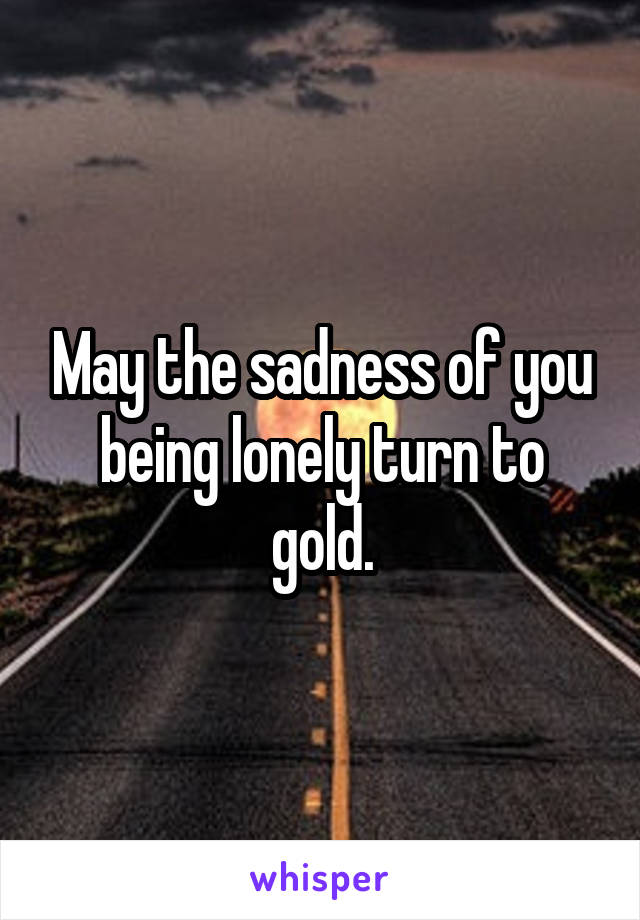 May the sadness of you being lonely turn to gold.