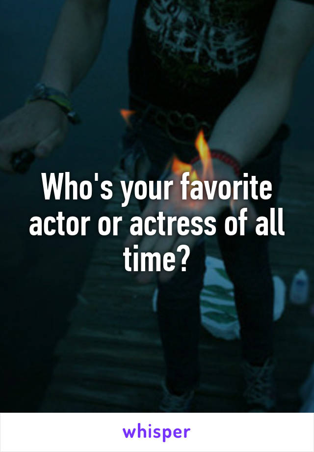 Who's your favorite actor or actress of all time?