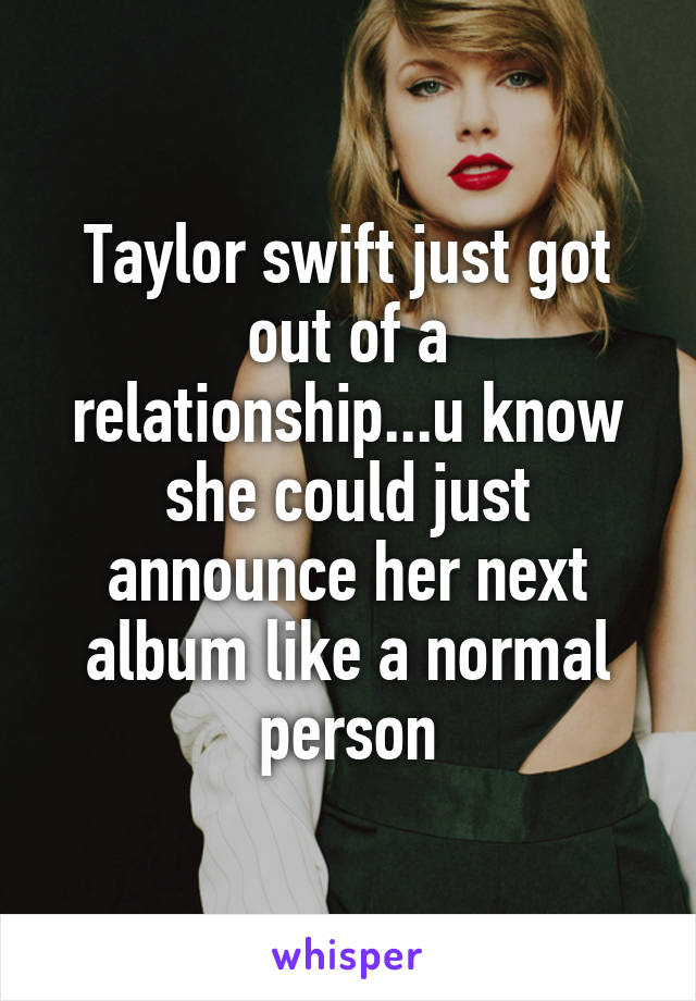 Taylor swift just got out of a relationship...u know she could just announce her next album like a normal person