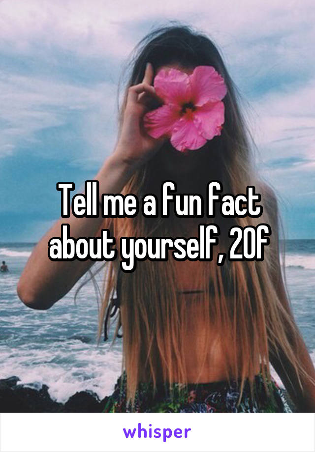 Tell me a fun fact about yourself, 20f