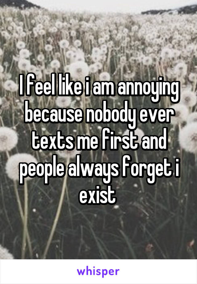I feel like i am annoying because nobody ever texts me first and people always forget i exist