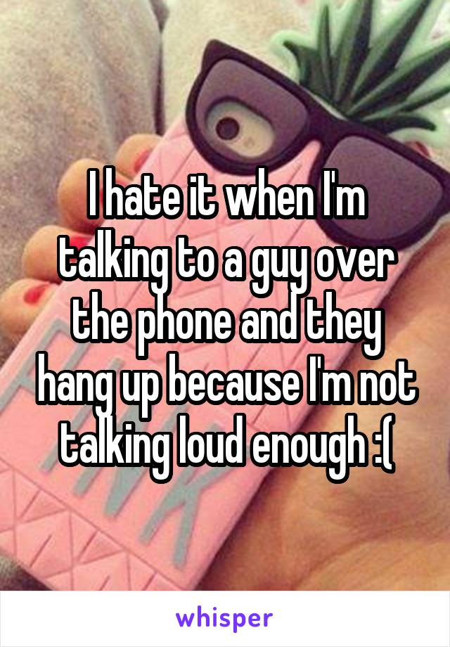 I hate it when I'm talking to a guy over the phone and they hang up because I'm not talking loud enough :(