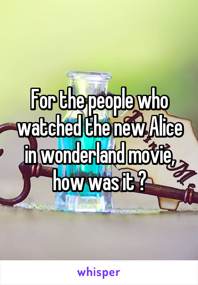 For the people who watched the new Alice in wonderland movie, how was it ?