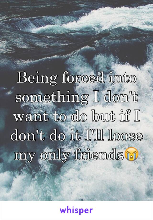Being forced into something I don't want to do but if I don't do it I'll loose my only friends😭