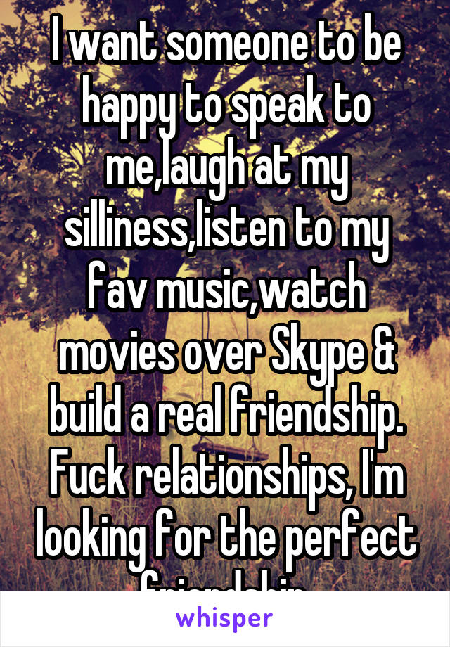 I want someone to be happy to speak to me,laugh at my silliness,listen to my fav music,watch movies over Skype & build a real friendship. Fuck relationships, I'm looking for the perfect friendship.