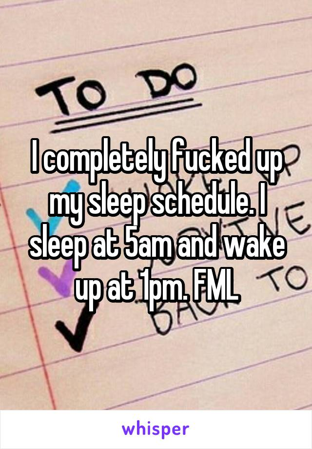 I completely fucked up my sleep schedule. I sleep at 5am and wake up at 1pm. FML