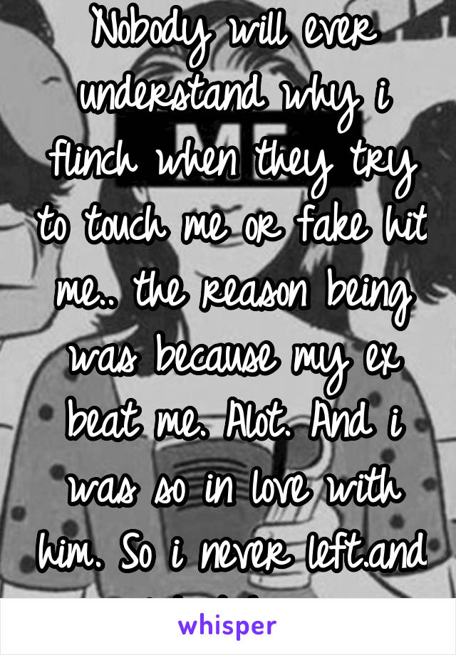 Nobody will ever understand why i flinch when they try to touch me or fake hit me.. the reason being was because my ex beat me. Alot. And i was so in love with him. So i never left.and i let it happen