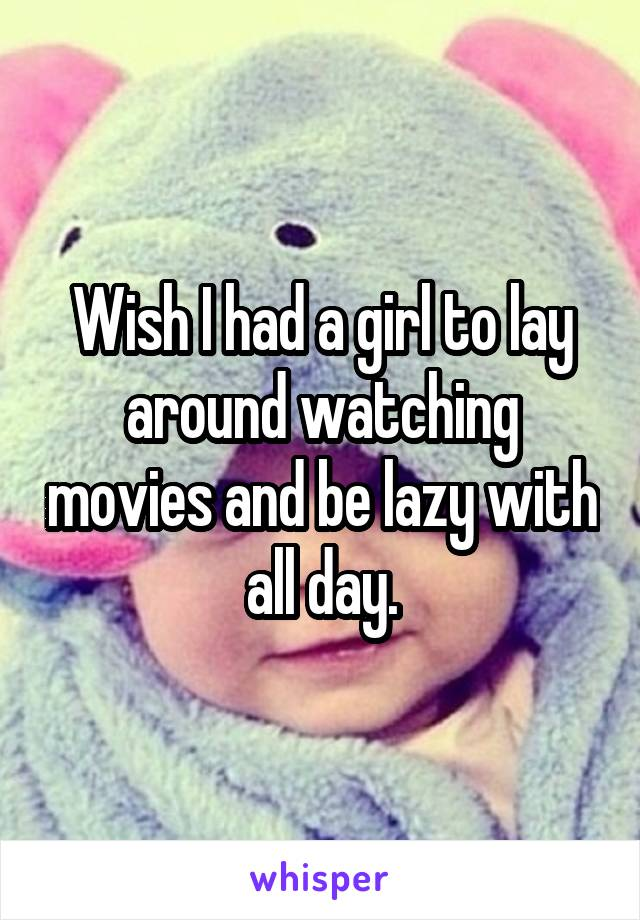 Wish I had a girl to lay around watching movies and be lazy with all day.