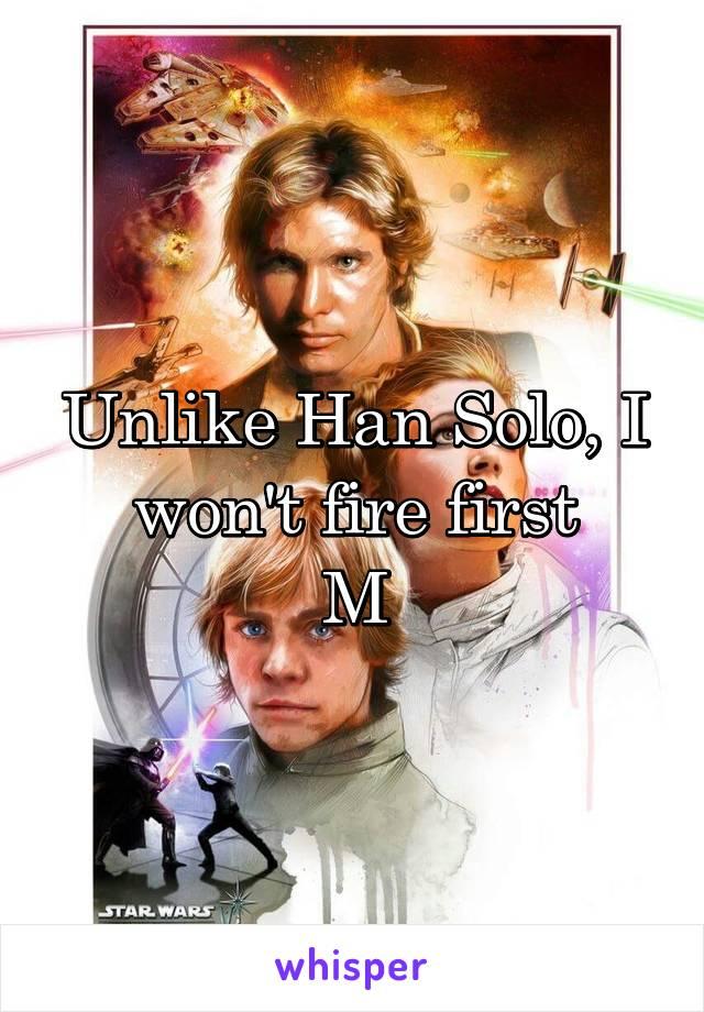 Unlike Han Solo, I won't fire first M