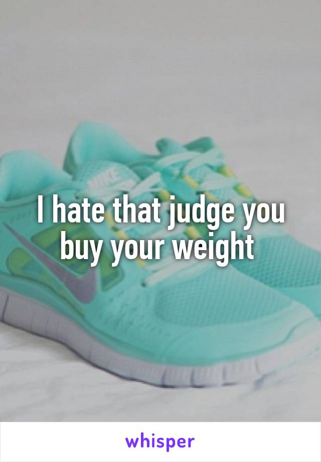 I hate that judge you buy your weight