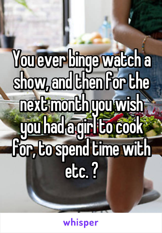 You ever binge watch a show, and then for the next month you wish you had a girl to cook for, to spend time with etc. ?