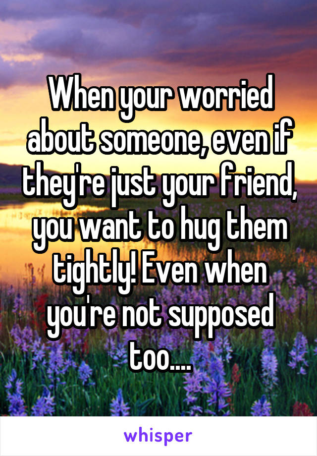 When your worried about someone, even if they're just your friend, you want to hug them tightly! Even when you're not supposed too....