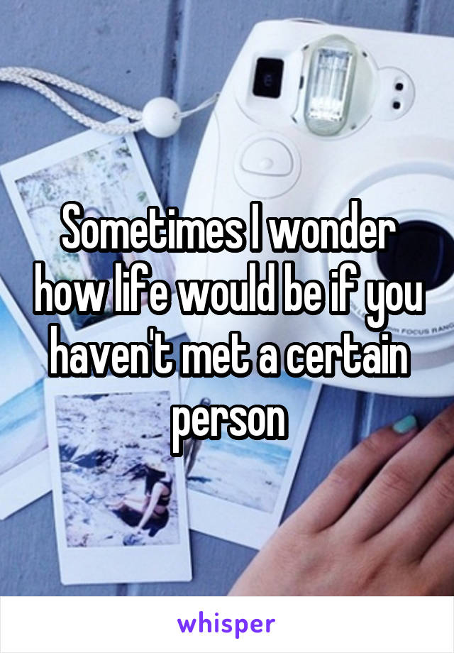 Sometimes I wonder how life would be if you haven't met a certain person