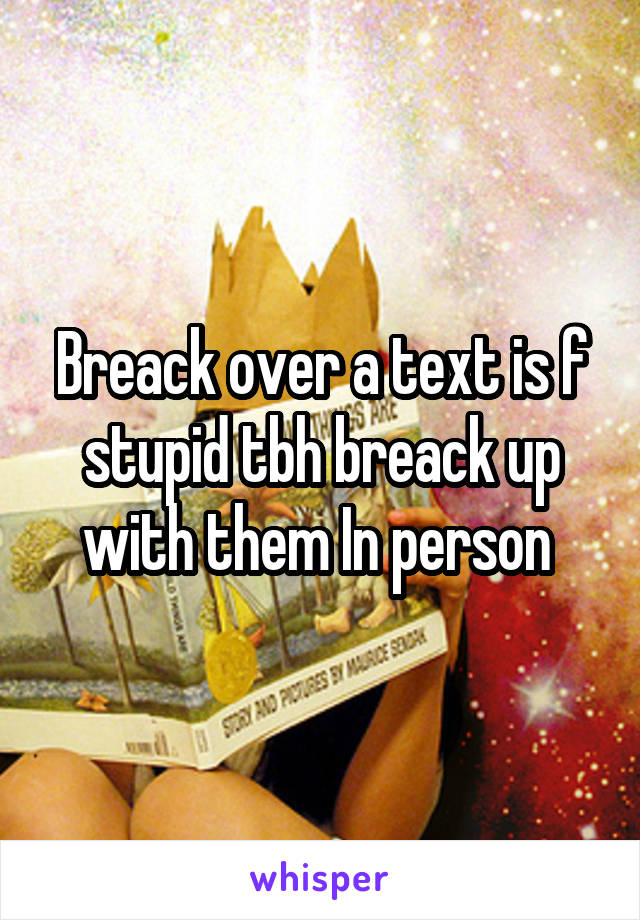 Breack over a text is f stupid tbh breack up with them In person