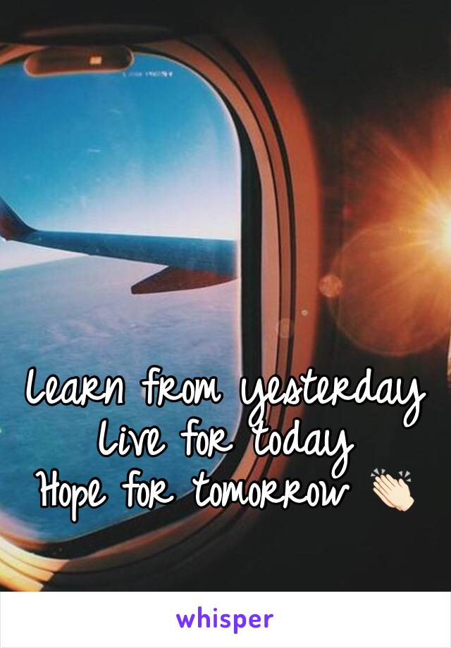 Learn from yesterday  Live for today  Hope for tomorrow 👏🏻
